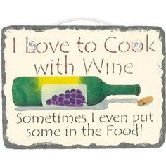 I Love to Cook with Wine...Sometimes I even put some in the Food!