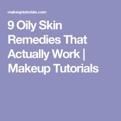 9 Oily Skin Remedies That Actually Work | Makeup Tutorials