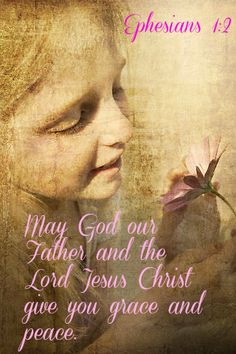 Ephesians 1:2 May God our Father and the Lord Jesus Christ give you grace and peace.