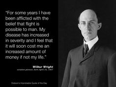 """For some years I have been afflicted with the belief that flight is possible to man. My disease has increased in severity and I feel that it will soon cost me an increased amount of money if not my life."" Wilbur Wright, aviation pioneer, born April 16, 1867."
