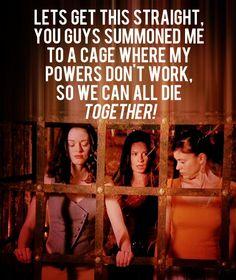 Deixa ver se entendi, vocês me convocaram numa gaiola onde meus poderes não funcionam, para que possamos morrem juntos Charmed
