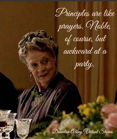 Principles are like prayers. Noble of course, but awkward at a party - Dowager