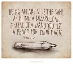 Being an artist is the same as being a wizard...only instead of a wand you use a pencil for you magic ~ the Picsees