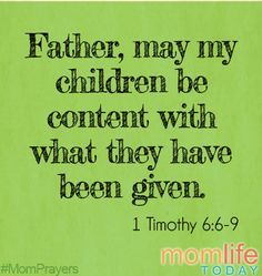 Father, may my children be content with what they have been given. 1 Timothy 6:6-9 #MomPrayers
