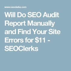 Will Do SEO Audit Report Manually and Find Your Site Errors for $11 - SEOClerks