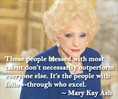 Those who are blessed with the most talent don't necessarily outperform everyone else. It's the people with follow-through who excel. - Mary Kay Ash
