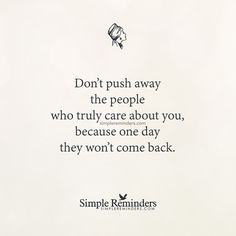 """""""Unknown Author: Don't push away the people who truly care about you, because."""" by Unknown Author Dont Push Me Away, You Pushed Me Away, Push Away, Quotable Quotes, True Quotes, Great Quotes, Funny Quotes, Inspirational Quotes, Motivational"""