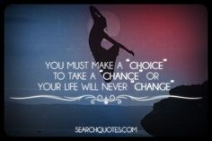 You Must Make A Choice To Take A Chance Or Your Life Will Never Change - http://www.quotesaboutcheating.com/you-must-make-a-choice-to-take-a-chance-or-your-life-will-never-change/