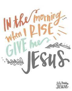 In the morning when I rise give me Jesus by KylieDanskinDesigns