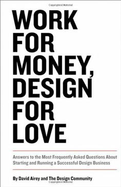 Work for Money, Design for Love: Answers to the Most Frequently Asked Questions About Starting and Running a Successful Design Business (Voices That Matter) by David Airey. $18.92. Edition - 1. Publisher: New Riders; 1 edition (November 22, 2012). Publication: November 22, 2012. Author: David Airey