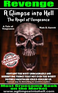 A Horror/ Thriller novel. Offering up heart-pumping tales of revenge, suspense and horror in all its guises, this book is filled with dark humor, politically incorrectness, gruesomeness and sadistic acts from beginning to end.  Be warned- this one will compel the meek to crawl into the fetal position and suck their thumb.  Sample chapters at http://www.aglimpseintohell.com