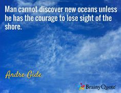 Man cannot discover new oceans unless he has the courage to lose sight of the shore. / Andre Gide
