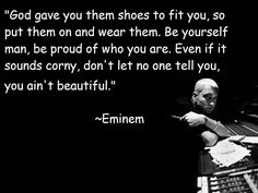 God gave you them shoes to fit you so put them on and wear them. Be yourself man, be proud of who you are. Even if it sounds corny don't let no one tell you you ain't beautiful. - Eminem <3
