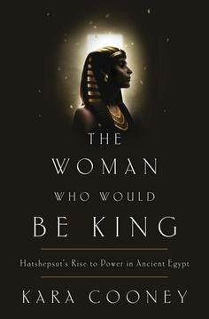 """The Woman Who Would Be King: Hatshepsut's Rise to Power in Ancient Egypt"" - Kara Cooney"
