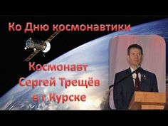 Ко Дню космонавтики Космонавт Сергей Трещёв бортинженер  МКС5 в Курске