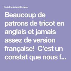 Beaucoup de patrons de tricot en anglais et jamais assez de version française! C'est un constatque nous faisons souvent dans nos cours de tricot et dans le monde de la maille francophone ! Voici ce que nous répondons: OSEZ, OSEZ, OSEZ!! Il n'ya aucun danger à tricoter un patron en anglais sauf celui d'y prendre g