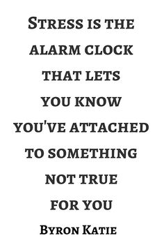 Byron Katie: Stress is the alarm clock that lets  you know  you've attached  to something  not true  for you  #Byron #Katie #Quote