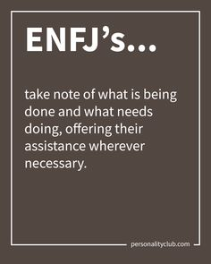 ENFJ's take note of what is being done and what needs doing, offering their assistance wherever necessary.