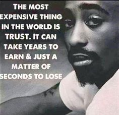 The Most Expensive Thing In The World Is Trust. ~ Tupac Shakur