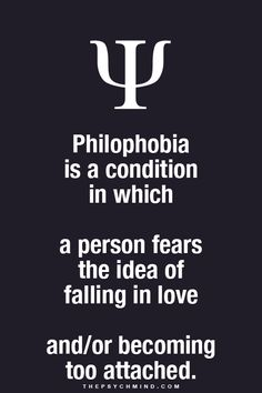 philophobia: a condition in which a person fears the idea of falling in love and/or becoming too attached