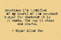 Sometimes I'm terrified of my heart; of its constant hunger for whatever it is it wants. The way it stops and starts. Edgar Allen Poe