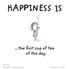 Happiness is the first cup of tea of the day.
