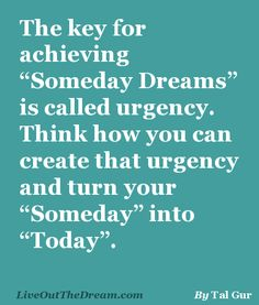 """The key for achieving """"Someday Dreams"""" is called urgency. Think how you can create that urgency and turn your Someday into Today"""