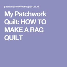 My Patchwork Quilt: HOW TO MAKE A RAG QUILT