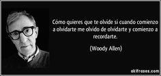 Cómo quieres que te olvide si cuando comienzo a olvidarte me olvido de olvidarte y comienzo a recordarte. (Woody Allen)