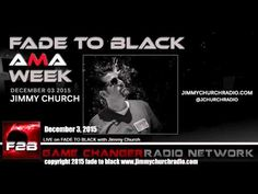 Ep. 366 FADE to BLACK Jimmy Church w/ Jimmy Church AMA Q&A LIVE on air - Published on Dec 28, 2015 Day four of four straight nights of F2B AMA Q&A and tonight the guest is Jimmy Church, himself...answering all questions via calls, email, Twitter and FB. #f2b #KGRA