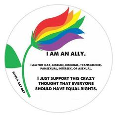 I am an ally. I am not LGTB ... I just support his crazy thought that everyone should have equal rights.