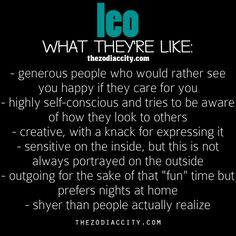 This is the first-ever description of a Leo that I actually thought sounded like me! Surprisingly accurate. I think I'm the exact opposite of how most sites/magazines/books/etc. describe Leos (extremely outgoing, loud, love the spotlight, etc.)