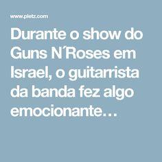 Durante o show do Guns N´Roses em Israel, o guitarrista da banda fez algo emocionante…