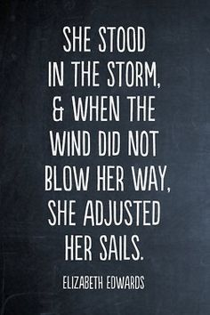 She stood in the storm, & when the wind did not blow her away, she adjusted her sails.