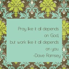 """Dave Ramsey Quote  """"Pray like it all depends on God, but work like it all depends on you.""""   ― Dave Ramsey #daveramsey"""