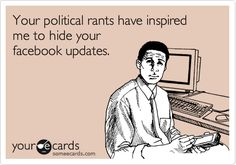 Your political rants have inspired me to hide your facebook updates.