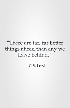 """""""There are far, far better things ahead than any we leave behind.""""  ― C.S. Lewis"""