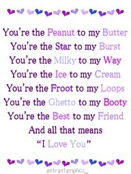 You're the Peanut to my Butter You're the Star to my Burst You're the Milky to my Way You're the Ice to my Cream You're the Fruit to my Loops You're the Ghetto to my Booty You're the Best to my Friend      And all that means      I love you