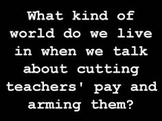 What kind of world do we live in when we talk about cutting teachers' pay and arming them?
