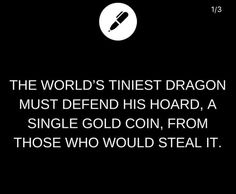 The world's tiniest dragon must defend his hoard, a single gold coin, from those who would steal it.