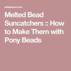 Melted Bead Suncatchers :: How to Make Them with Pony Beads