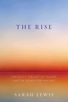 Catalog - The rise : creativity, the gift of failure, and the search for mastery / Sarah Lewis.