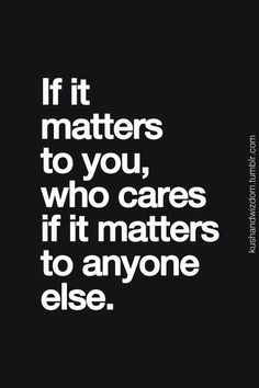 If it matters yo you, who cares if it matters to anyone else.