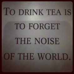 To drink tea is to forget the noise of the world.