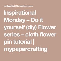Inspirational Monday – Do it yourself (diy) Flower series – cloth flower pin tutorial   mypapercrafting