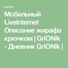 Мобильный LiveInternet Описание жирафа крючком | GriONik - Дневник GriONik |