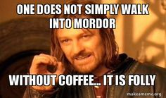 One Does Not Simply WALK without coffee!