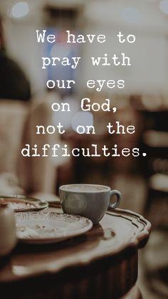 Keep your eyes on God.