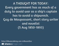 A THOUGHT FOR TODAY: Every government has as much of a duty to avoid war as a ship's captain has to avoid a shipwreck. Guy de Maupassant, short story writer and novelist (5 Aug 1850-1893) / http://dkwacademy.com #dkwonline