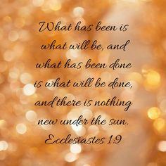 What has been is what will be, and what has been done is what will be done, and there is nothing new under the sun. Ecclesiastes 1:9